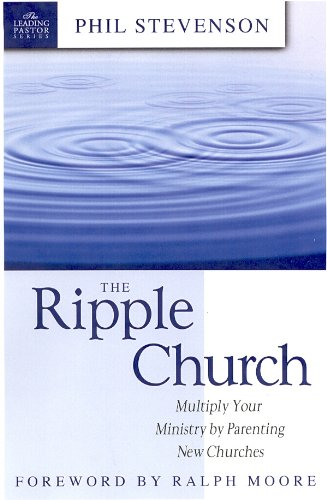 The Ripple Church: Multiply Your Ministry By Parenting New Churches (The Leading Pastor Series)