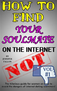 How To Find Your Soulmate On The Internet - Not!: The Hilarious Guide For Women On How To Avoid The Dangers Of Internet Dating Scammers! (Volume 1)