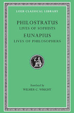 Philostratus: Lives Of The Sophists. Eunapius: Lives Of The Philosophers (Loeb Classical Library No. 134)