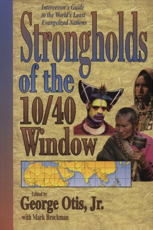 Strongholds Of The 10 40 Window: Intercessor S Guide To The World S Least Evangelized Nations