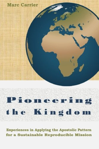 Pioneering The Kingdom: Experiences In Applying The Apostolic Pattern For A Sustainable Reproducible Mission
