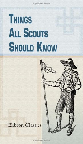 Things All Scouts Should Know: A Collection Of 313 Illustrated Paragraphs Of Useful Information, Specially Selected For The Use Of Boy Scouts