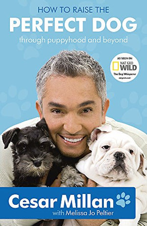 How To Raise The Perfect Dog: Through Puppyhood And Beyond. Cesar Millan With Melissa Jo Peltier