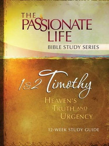 1 & 2 Timothy: Heavens Truth And Urgency 12-Week Study Guide: The Passionate Life Bible Study Series