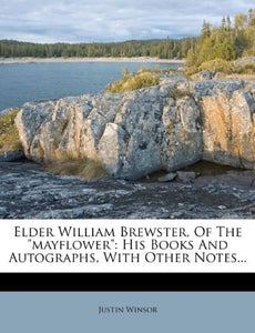 Elder William Brewster, Of The Mayflower: His Books And Autographs, With Other Notes...