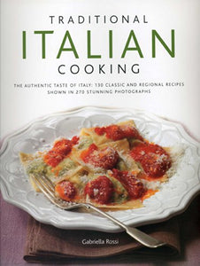 Traditional Italian Cooking: The Authentic Taste Of Italy: 130 Classic And Regional Recipes Shown In 270 Stunning Photographs