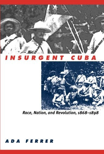Insurgent Cuba: Race, Nation, And Revolution, 1868-1898