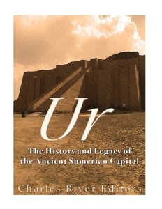 Ur: The History And Legacy Of The Ancient Sumerian Capital