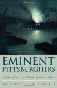 Eminent Pittsburghers: Profiles Of The City'S Founding Industrialists