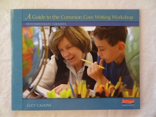 A Guide To The Common Core Writing Workshop, Intermediate Grades