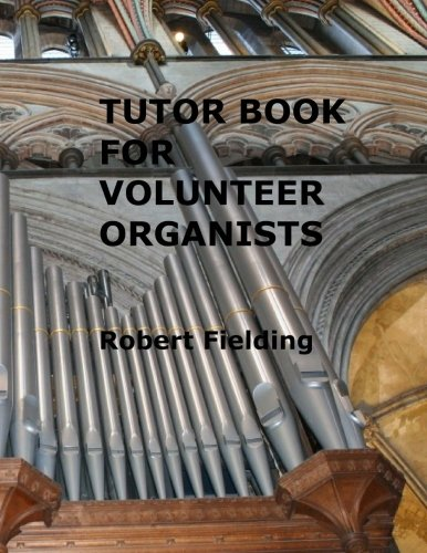 Tutor Book For Volunteer Organists: A Guide For Pianists Who Have Volunteered To Play The Organ For Services In Their Church.