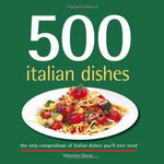 500 Italian Dishes: The Only Compendium Of Italian Dishes You'Ll Ever Need (500 Series) (500 Series Cookbooks)