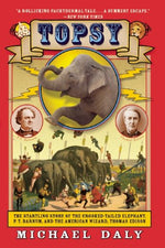 Topsy: The Startling Story Of The Crooked-Tailed Elephant, P. T. Barnum, And The American Wizard, Thomas Edison