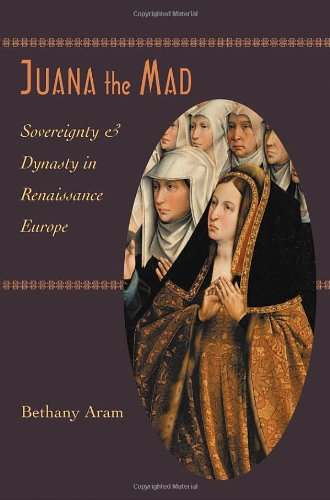 Juana The Mad: Sovereignty And Dynasty In Renaissance Europe (The Johns Hopkins University Studies In Historical And Political Science)