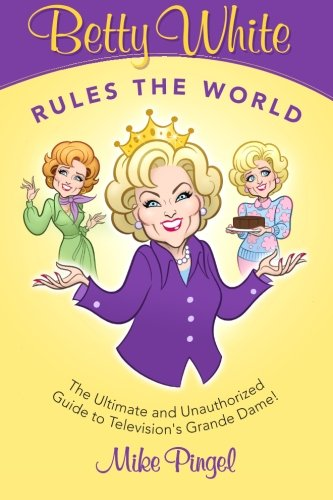 Betty White Rules The World  - The Ultimate (And Unauthorized) Guide To Television'S Grande Dame