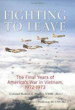 Fighting To Leave: The Final Years Of America'S War In Vietnam, 1972-1973