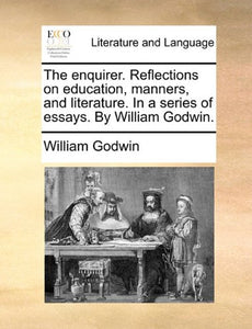 The Enquirer. Reflections On Education, Manners, And Literature. In A Series Of Essays. By William Godwin.