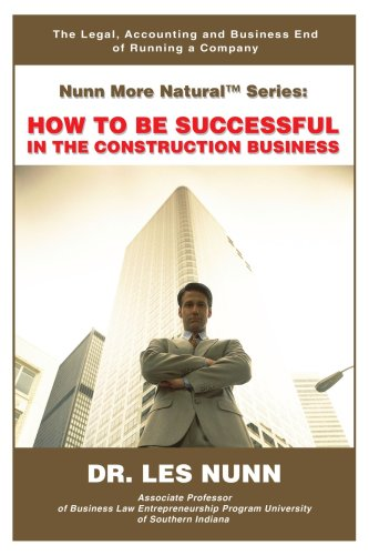 Nunn More Natural Series: How To Be Successful In The Construction Business: The Legal, Accounting And Business End Of Running A Company