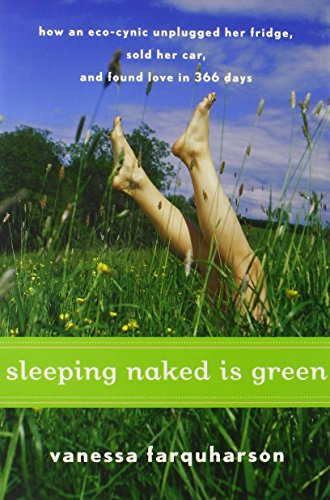 Sleeping Naked Is Green: How An Eco-Cynic Unplugged Her Fridge, Sold Her Car, And Found Love In 366 Days