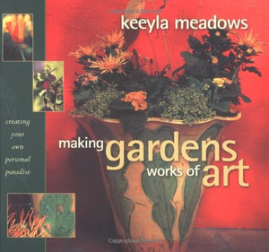 Making Gardens Works Of Art: Creating Your Own Personal Paradise