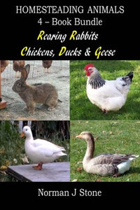 Homesteading Animals 4-Book Bundle: Rearing Rabbits, Chickens, Ducks & Geese: A Comprehensive Introduction To Raising Popular Farmyard Animals