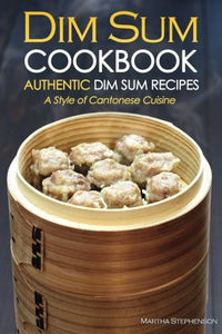 Dim Sum Cookbook - Authentic Dim Sum Recipes: A Style Of Cantonese Cuisine