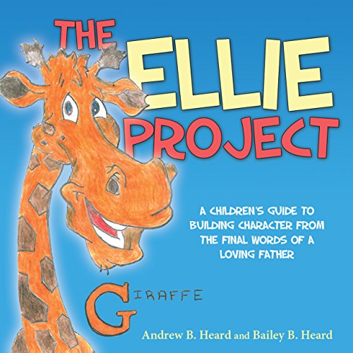 The Ellie Project: A Childrens Guide To Building Character From The Final Words Of A Loving Father