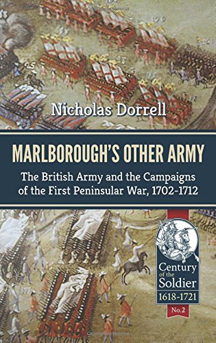 Marlboroughs Other Army: The British Army And The Campaigns Of The First Peninsula War, 17021712 (Century Of The Soldier 1618-1721)