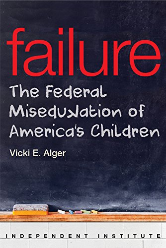 Failure: The Federal Miseducation Of America'S Children (Independent Institute Studies In Political Economy)