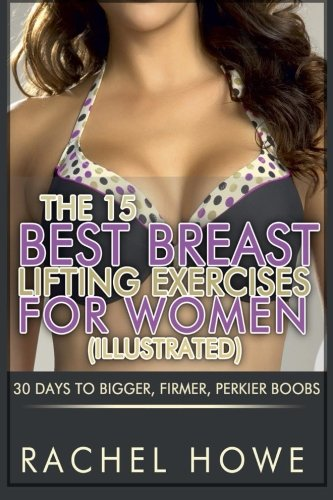 The 15 Best Breast Lifting Exercises For Women [Illustrated]: 30 Days To Bigger, Firmer, Perkier Boobs (Fitness Model Physique Series)