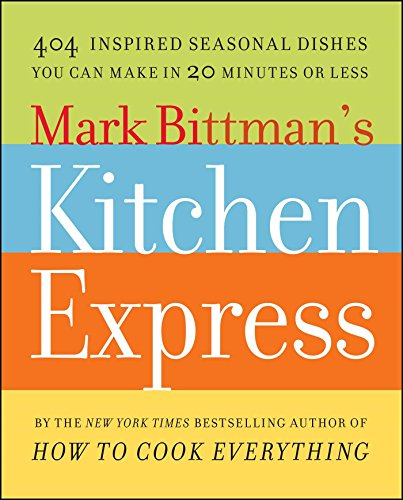 Mark Bittman'S Kitchen Express: 404 Inspired Seasonal Dishes You Can Make In 20 Minutes Or Less