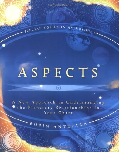 Aspects: A New Approach To Understanding The Planetary Relationships In Your Chart (Special Topics In Astrology Series)
