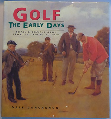 Golf: The Early Days : Royal & Ancient Game From Its Origins To 1939