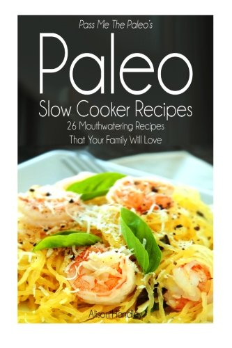 Pass Me The Paleo'S Paleo Slow Cooker Recipes: 26 Mouthwatering Recipes That Your Family Will Love!