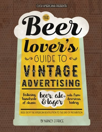 The Beer Lover'S Guide To Vintage Advertising: Featuring Hundreds Of Classic Beer, Ale & Lager Ads From American History