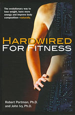 Hardwired For Fitness: The Evolutionary Way To Jump-Start Your Fitness Circuits To Lose Weight, Improve Body Composition And Increase Energy