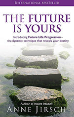 The Future Is Yours: Introducing Future Life Progression - The Dynamic Technique That Reveals Your Destiny