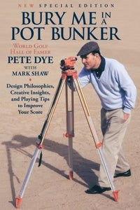 Bury Me In A Pot Bunker (New Special Edition): Design Philosophies, Creative Insights And Playing Tips To Improve Your Score From The World'S Most Challenging Golf Course Architect