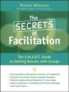 The Secrets Of Facilitation: The S.M.A.R.T. Guide To Getting Results With Groups