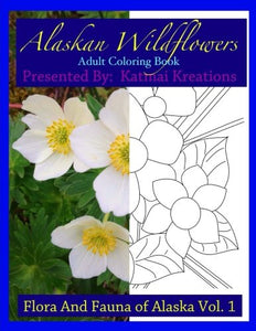 Alaskan Wildflowers: Adult Coloring Book (The Flora And Fauna Of Alaska) (Volume 1)