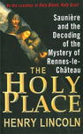The Holy Place: Saunire And The Decoding Of The Mystery Of Rennes-Le-Chteau