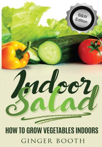 Indoor Salad: How To Grow Vegetables Indoors, B&W Edition (Volume 1)