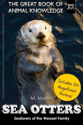 Sea Otters: Seafarers Of The Weasel Family (The Great Book Of Animal Knowledge) (Volume 32)