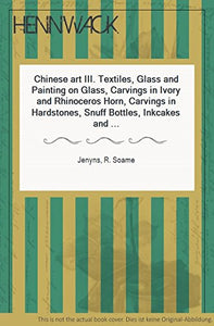 Chinese Art Iii: Textiles, Glass And Painting On Glass, Carvings In Ivory And Rhinoceros Horn, Carvings In Hardstones, Snuff Bottles, Inkcakes And Inkstones