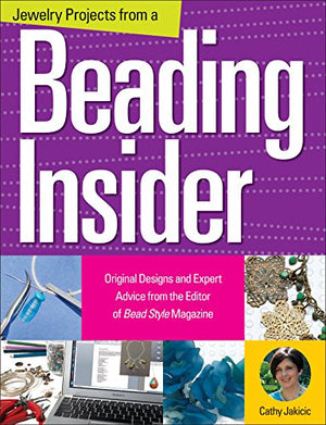 Jewelry Projects From A Beading Insider: Original Designs And Expert Advice From The Editor Of Beadstyle Magazine
