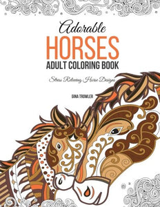 Adorable Horses: Adult Coloring Book: Stress Relieving Horse Designs