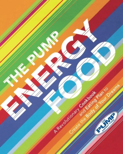 The Pump Energy Food: A Revolutionary Cookbook And Eating Plan To Create The Body Of Your Dreams