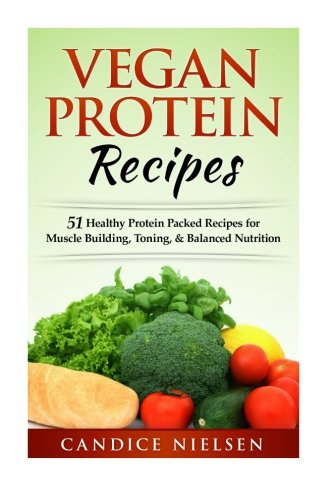 Vegan Protein Recipes: 51 Healthy Protein Packed Recipes For Muscle Buidling, Toning, & Balanced Nutrition