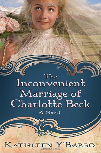 The Inconvenient Marriage Of Charlotte Beck: A Novel (Women Of The West (Y'Barbo) Series)