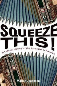 Squeeze This!: A Cultural History Of The Accordion In America (Folklore Studies In Multicultural World)